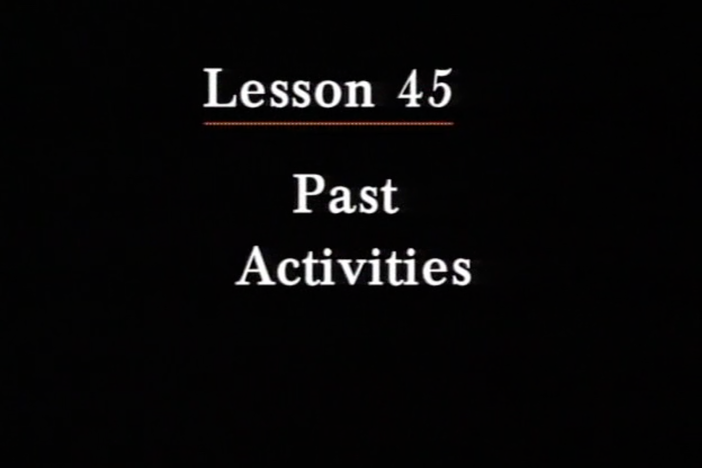 JPN I, Lesson 45. The topic covered is past activities and dates of past activities.