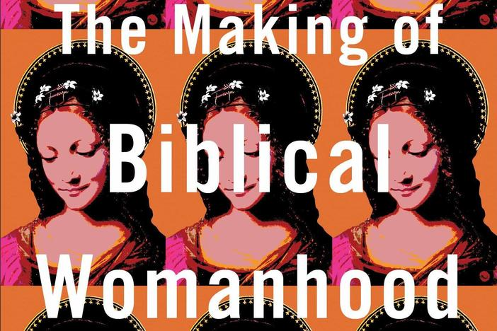 'The Making Of Biblical Womanhood' Tackles Contradictions In Religious Practice